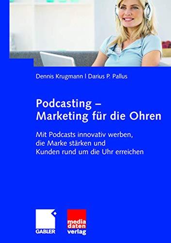 Podcasting - Marketing für die Ohren: Mit Podcasts innovativ werben, die Marke stärken und Kunden rund um die Uhr erreichen