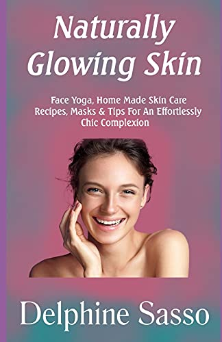 Naturally Glowing Skin: Face Yoga, Home Made Skin Care Recipes, Masks & Tips For An Effortlessly Chic Complexion