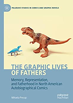 [Mihaela Precup]のThe Graphic Lives of Fathers: Memory, Representation, and Fatherhood in North American Autobiographical Comics (Palgrave Studies in Comics and Graphic Novels) (English Edition)