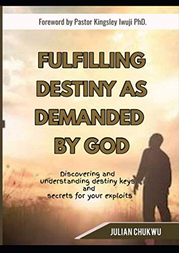 Fulfilling Destiny As Demanded By God: DISCOVERING AND UNDERSTANDING DESTINY KEYS and SECRETS FOR YOUR EXPLOIT.