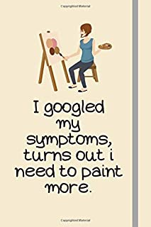 I googled my symptoms, turns out i need to paint more.: Painting Gifts For Girls, Adults, Women and Artists - Lined Journal or Notebook