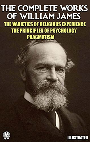 The Complete Works of William James. Illustrated: The Varieties of Religious Experience. The Principles of Psychology. Pragmatism (English Edition)