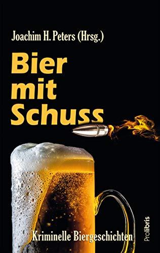 Bier mit Schuss: Kriminelle Biergeschichten von Joachim H. Peters und den üblichen Verdächtigen