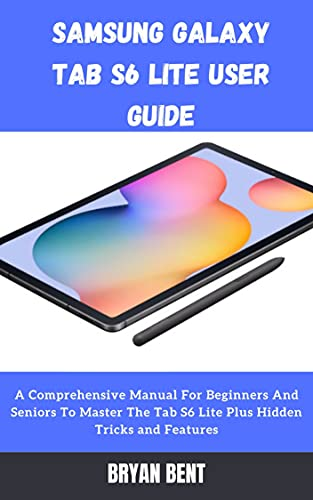 Samsung Galaxy Tab S6 Lite User Guide: A Comprehensive Manual For Beginners And Seniors to Master The Tab S6 Lite Plus Hidden Tricks and Features (English Edition)