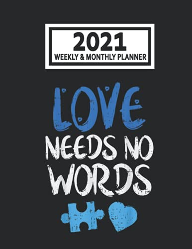 2021 Weekly & Monthly Planner: Love Needs No Words Autism Awareness Mom Dad Teacher Size 8.5 x 11 Calendar Schedule Organizer with 12 Monthly and 52 Weekly Pages for Women, Home, School and Office
