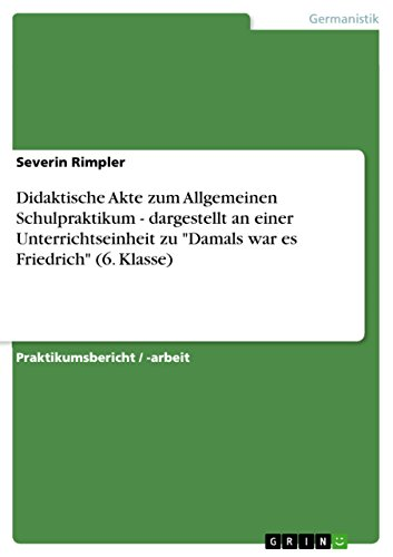 """Didaktische Akte zum Allgemeinen Schulpraktikum - dargestellt an einer Unterrichtseinheit zu """"Damals war es Friedrich"""" (6. Klasse)"""
