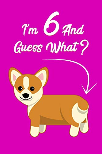 I'm 6 And Guess What?: Corgi Butt Birthday Gift Journal For 6 Year Old Girls & Boys / 6x9 Unique Diary / 100 Blank Lined Pages / Novelty Composition Book Corgi Dog Lovers Gift