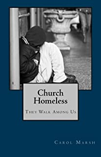 Church Homeless... They Walk Among Us: Spiritual Homelessness In The Body Of Christ Today And What The Church Can Do About It