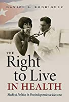 The Right to Live in Health: Medical Politics in Postindependence Havana (Envisioning Cuba)