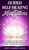 Guided Selfhealing Meditations: Chakras for Beginners, Deep Sleep Techniques, Anxiety, Stress, Depression therapy, Panic Attacks, Breathing, insomnia, Awakening Secrets, and Mindfulness