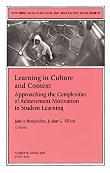 Learning in Culture and Context: Approaching the Complexities of Achievement Motivation in Student Learning: New Directions for Child and Adolescent Development ... Single Issue Child & Adolescent Development)