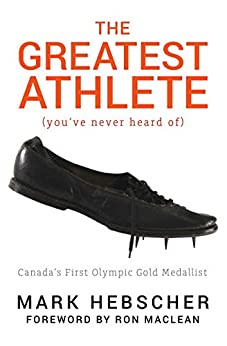 The Greatest Athlete (You've Never Heard Of): Canada's First Olympic Gold Medallist by [Mark Hebscher, Ron MacLean]