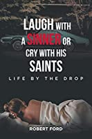 Laugh with a Sinner or Cry with His Saints: Life by the Drop