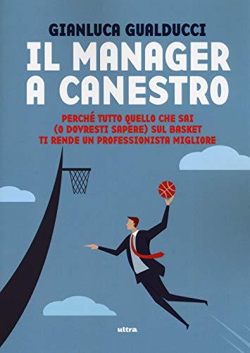 Il manager a canestro: Perché tutto quello che sai (o dovresti sapere) sul basket ti rende un professionista migliore