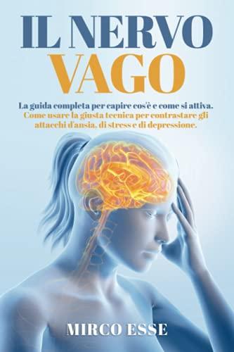 Il Nervo Vago: La guida completa per capire cos'è e come si attiva. Come usare la giusta tecnica per contrastare gli attacchi d'ansia, di stress e di depressione.