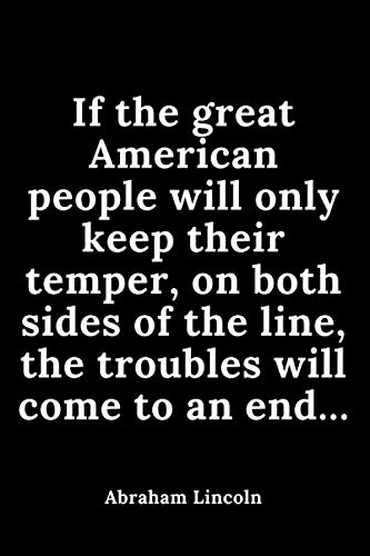 If the great American people will only keep their temper, on both sides of the line, the troubles will come to an end…: The Education of a Leader, ... the United States, quotes Journal 110 pages