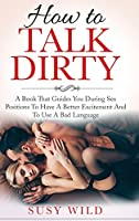 How to Talk Dirty: A Book That Guides You During Sex Positions To Have A Better Excitement And To Use A Bad Language