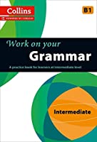 Work on Your Grammar: A Practice Book for Learners at Intermediate Level (Collins Work on Your)