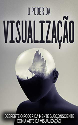VISUALIZAÇÃO CRIATIVA: O Poder Da visualização, Desperte O Poder Do Subconsciente Com A Arte Da Visualização Criativa