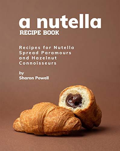 A Nutella Recipe Book: Recipes for Nutella Spread Paramours...