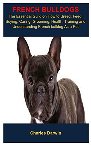French Bulldogs: FRENCH BULLDOG: THE ESSENTIAL GUILD ON HOW TO BREED, FEED, BUYING, CARING, GROOMING, HEALTH, TRAINING AND UNDERSTANDING FRENCH BULLDOG AS A PET
