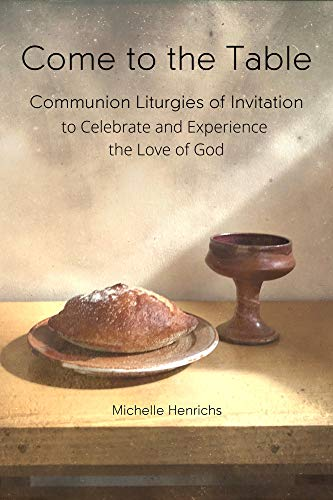 Come to the Table: Communion Liturgies of Invitation to Celebrate and Experience the Love of God