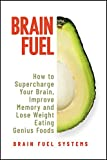Brain Fuel: Supercharge Your Brain, Improve Memory and Lose Weight Eating Genius Foods, Expanded 2nd Edition