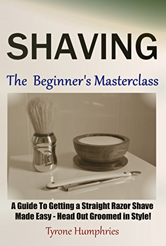 Shaving - The Beginner's Masterclass: A Guide To Getting a Straight Razor Shave Made Easy - Head Out Groomed In Style! (Beginner's Masterclasses Book 1)