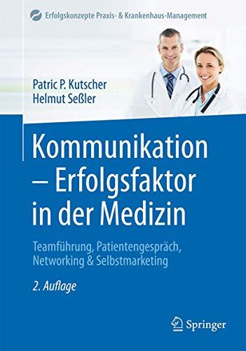 Kommunikation - Erfolgsfaktor in der Medizin: Teamführung, Patientengespräch, Networking & Selbstmarketing (Erfolgskonzepte Praxis- & Krankenhaus-Management)