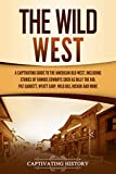 The Wild West: A Captivating Guide to the American Old West, Including Stories of Famous Outlaws and Lawmen Such as Billy the Kid, Pat Garrett, Wyatt Earp, Wild Bill Hickok, and More (English Edition)