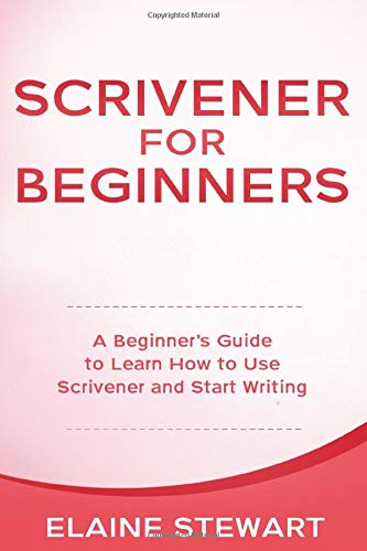 Scrivener for Beginners: A Beginner's Guide to Learn How to Use Scrivener and Start Writing
