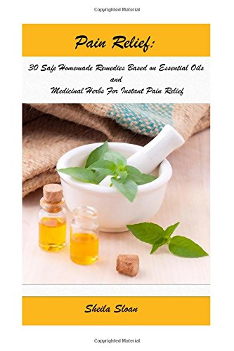 Pain Relief:30 Safe Homemade Remedies Using Essential Oils And Medicinal Herbs For Instant Pain Relief: (Essential Oils, Diffuser Recipes and Blends, Aromatherapy) (Natural Remedies, Pain Relief)