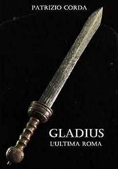 Gladius. L'ultima Roma di [Patrizio Corda]
