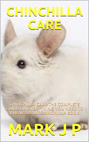 CHINCHILLA CARE: CHINCHILLA CARE:THE COMPLETE GUIDE ON EVERYTHING YOU NEED TO KNOW ABOUT CHINCHILLA BOOK (English Edition)