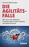 Die Agilitäts-Falle: Wie Sie in der digitalen Transformation stabil arbeiten und leben können - Thomas Würzburger