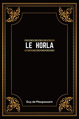 Le Horla: Guy de Maupassant   + 13 Autres Nouvelles   190 Pages   Édition Complète et Annotée   15.24 x 2.29 x 22.86 cm