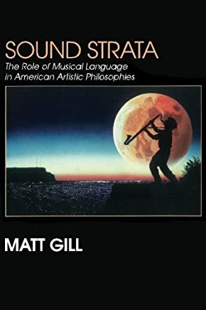 Sound Strata:: The Role of Musical Language in American Artistic Philosophies by Matt Gill (2015-07-11)