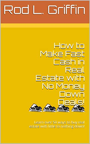 How to Make Fast Cash in Real Estate with No Money Down Deals!: Learn over 50 ways to buy real estate with little to nothing down! (English Edition)