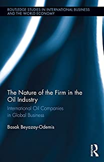 The Nature of the Firm in the Oil Industry: International Oil Companies in Global Business (Routledge Studies in International Business and the World Economy Book 62)