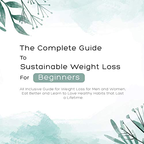 The Complete Guide To Sustainable Weight Loss For Beginners : All Inclusive...