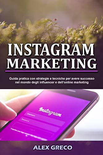 INSTAGRAM MARKETING: Guida pratica con strategie e tecniche per avere successo nel mondo degli influencer e dell'online marketing (The marketing series vol.1)