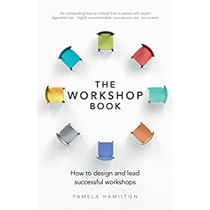 The Workshop Book: How to design and lead successful workshops Kindle Edition
