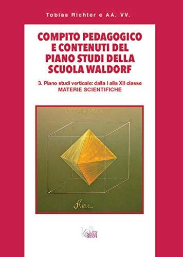 Compito pedagogico e contenuti del piano studi della scuola Waldorf. Piano studi verticale: dalla I alla XII classe materie scientifiche (Vol. 3)