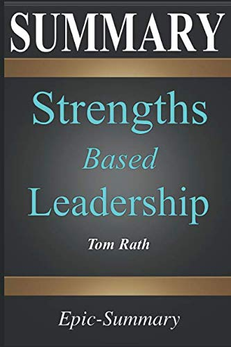 Summary: Strengths Based Leadership - Great Leaders, Teams, and Why People Follow | A Summary to the Book of Tom Rath (Epic Summary)