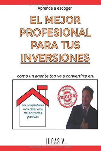 aprende a escoger EL MEJOR PROFESIONAL PARA TUS INVERSIONES: Como un agente TOP va a convertirte en: UN PROPIETARIO RICO QUE VIVE DE ENTRADAS PASIVAS: ... inmobiliarias y hacer negocios con ellas)