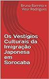 Os Vestígios Culturais da Imigração Japonesa em Sorocaba (Portuguese Edition)