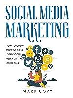 Social Media Marketing: How To Grow Your Business Using Social Media Digital Marketing