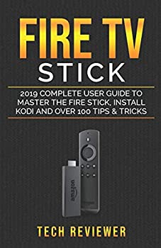 Fire TV Stick  2019 Complete User Guide to Master the Fire Stick Install Kodi and Over 100 Tips and Tricks