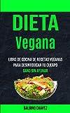 Dieta Vegana: Libro de cocina de recetas veganas para desintoxicar tu cuerpo (Sano sin ayunar)