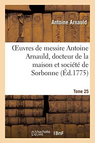 Oeuvres de messire Antoine Arnauld, docteur de la maison et société de Sorbonne. Tome 25